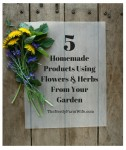 Five Homemade Products Using Flowers and Herbs From Your Garden